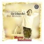 Marco Sanchioni e l'album Dolcemente gridando sul mondo: tracklist, download e streaming