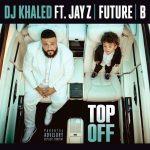 DJ Khaled – Top Off feat. JAY-Z, Future & Beyoncé: audio, testo e traduzione